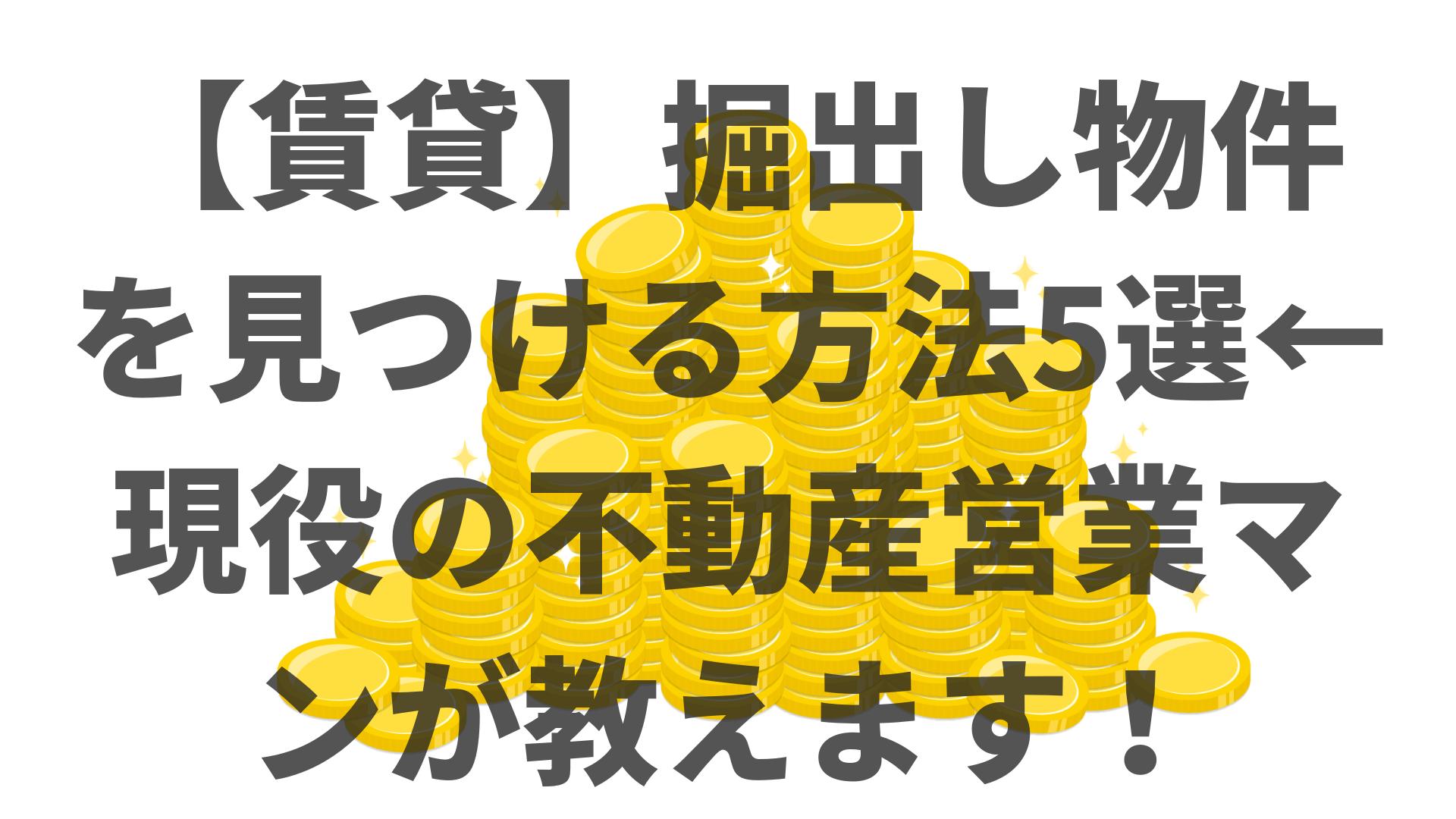 【賃貸】掘出し物件を見つける方法5選←現役の不動産営業マンが教えます!