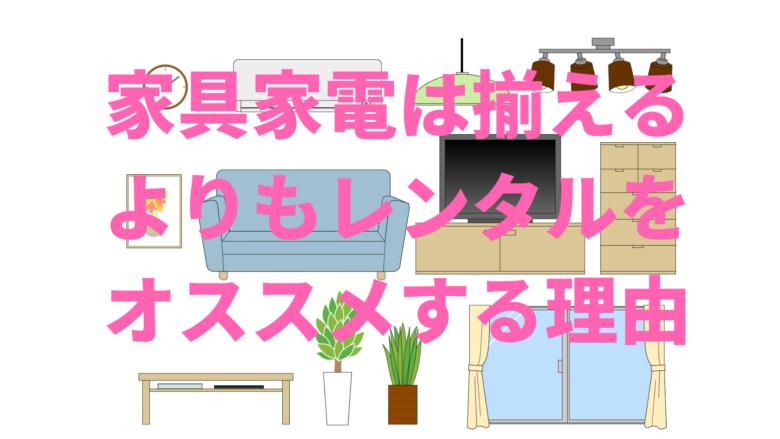 一人暮らし 家具家電は揃えるよりもレンタルをオススメする理由