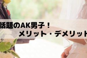 賃貸 話題のAK男子(あえて結婚しない男子)のメリットデメリット